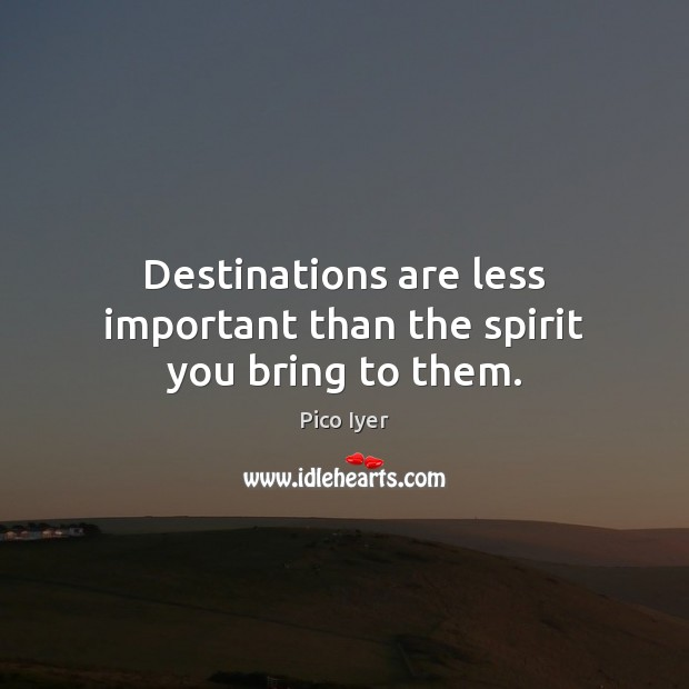 Destinations are less important than the spirit you bring to them. Pico Iyer Picture Quote