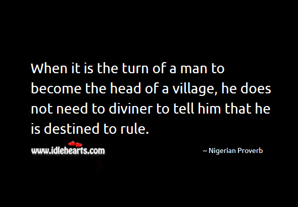 When it is the turn of a man to become the head of a village, he does not need to diviner to tell him that he is destined to rule. Nigerian Proverbs Image
