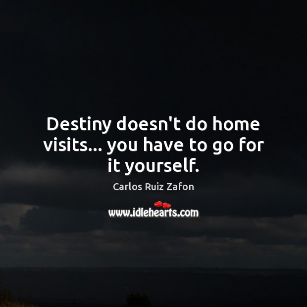 Destiny doesn't do home visits… you have to go for it yourself. Carlos Ruiz Zafon Picture Quote