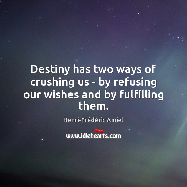 Destiny has two ways of crushing us – by refusing our wishes and by fulfilling them. Henri-Frédéric Amiel Picture Quote