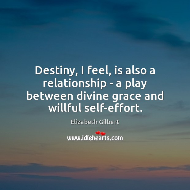 Destiny, I feel, is also a relationship – a play between divine Elizabeth Gilbert Picture Quote