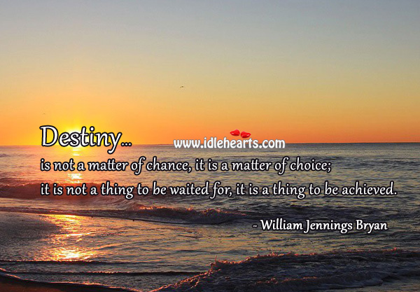 Destiny is not to be waited for, it is to be achieved. William Jennings Bryan Picture Quote