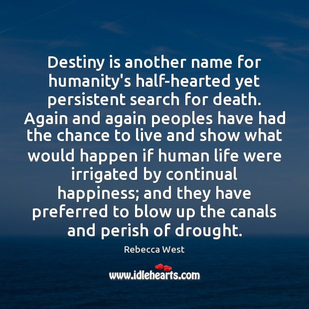 Destiny is another name for humanity's half-hearted yet persistent search for death. Rebecca West Picture Quote