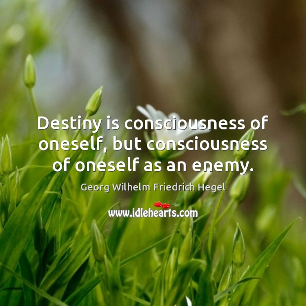 Destiny is consciousness of oneself, but consciousness of oneself as an enemy. Image