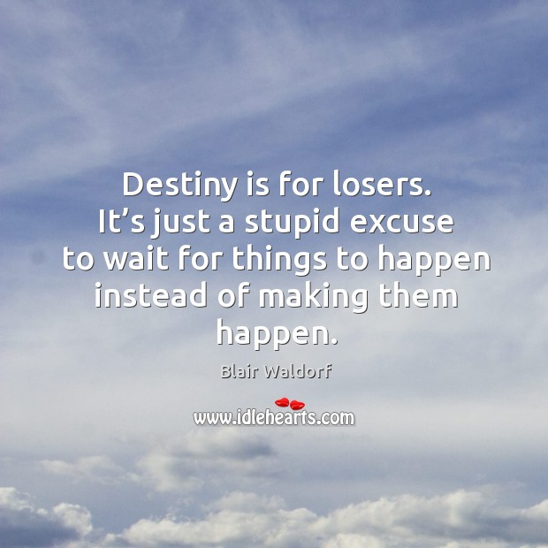Destiny is for losers. It's just a stupid excuse to wait for things to happen instead of making them happen. Image