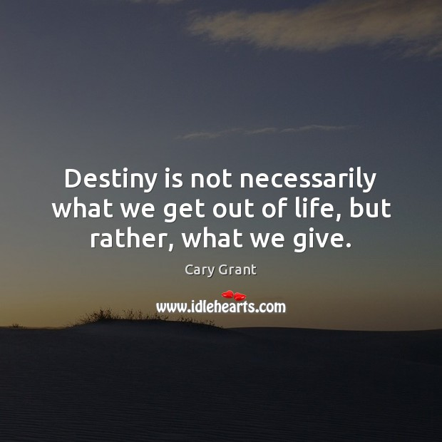 Image, Destiny is not necessarily what we get out of life, but rather, what we give.