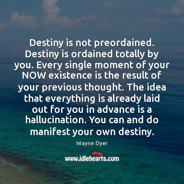 Destiny is not preordained. Destiny is ordained totally by you. Every single Wayne Dyer Picture Quote