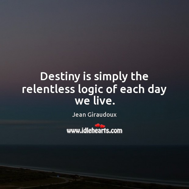 Destiny is simply the relentless logic of each day we live. Jean Giraudoux Picture Quote