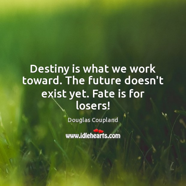 Image, Destiny is what we work toward. The future doesn't exist yet. Fate is for losers!
