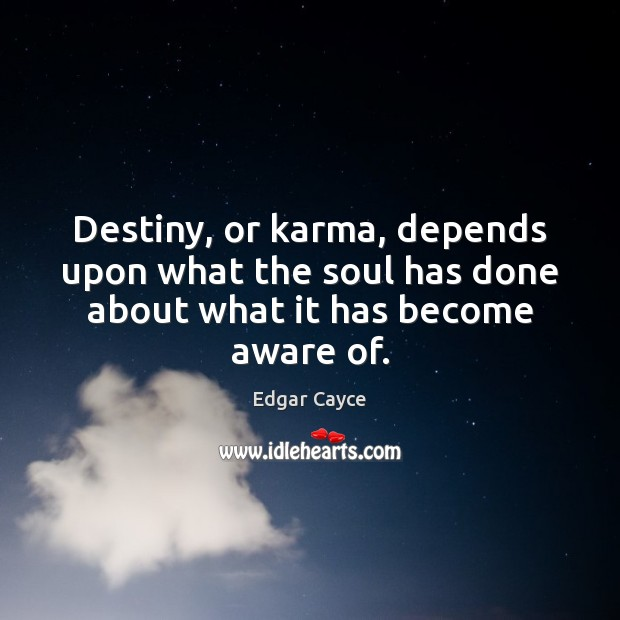 Destiny, or karma, depends upon what the soul has done about what it has become aware of. Edgar Cayce Picture Quote