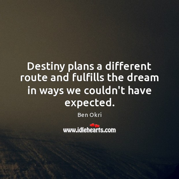 Destiny plans a different route and fulfills the dream in ways we couldn't have expected. Ben Okri Picture Quote