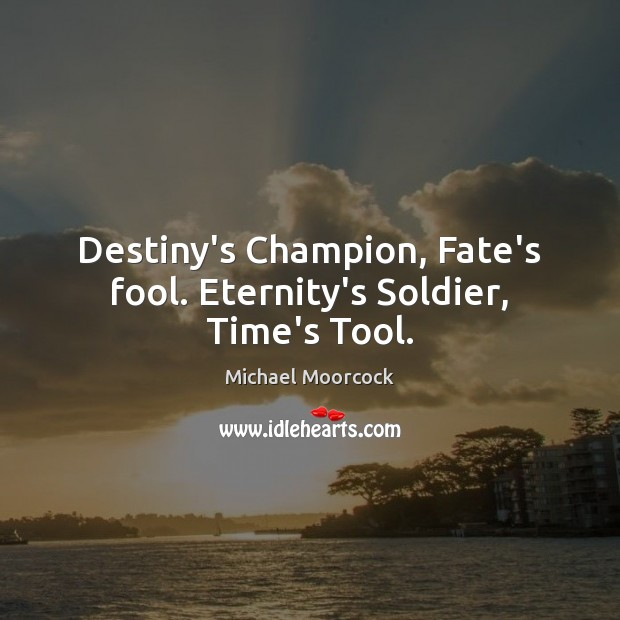 Destiny's Champion, Fate's fool. Eternity's Soldier, Time's Tool. Michael Moorcock Picture Quote