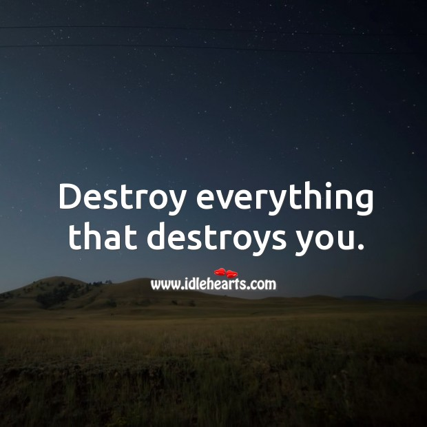 Destroy everything that destroys you. Image