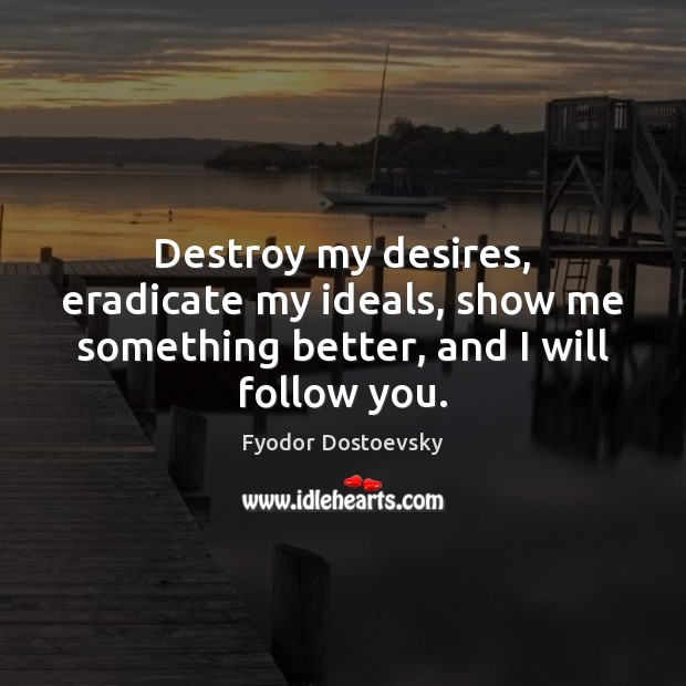 Destroy my desires, eradicate my ideals, show me something better, and I will follow you. Image