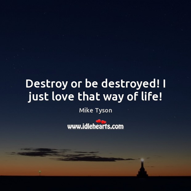 Destroy or be destroyed! I just love that way of life! Mike Tyson Picture Quote