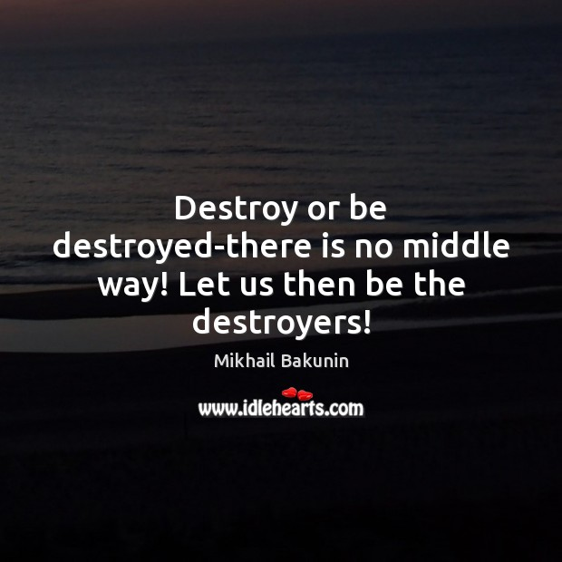 Destroy or be destroyed-there is no middle way! Let us then be the destroyers! Image