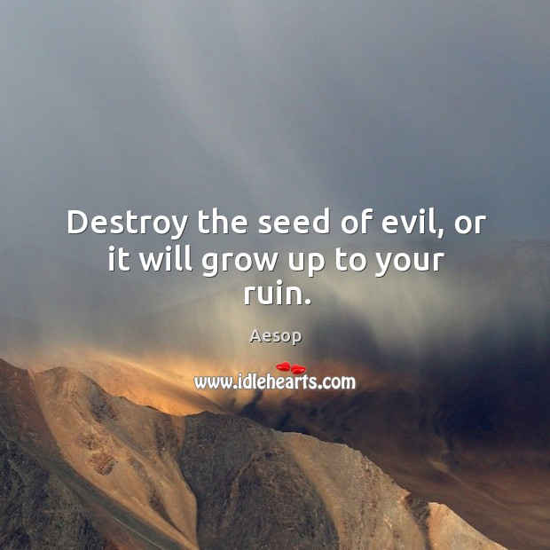 Image, Destroy the seed of evil, or it will grow up to your ruin.