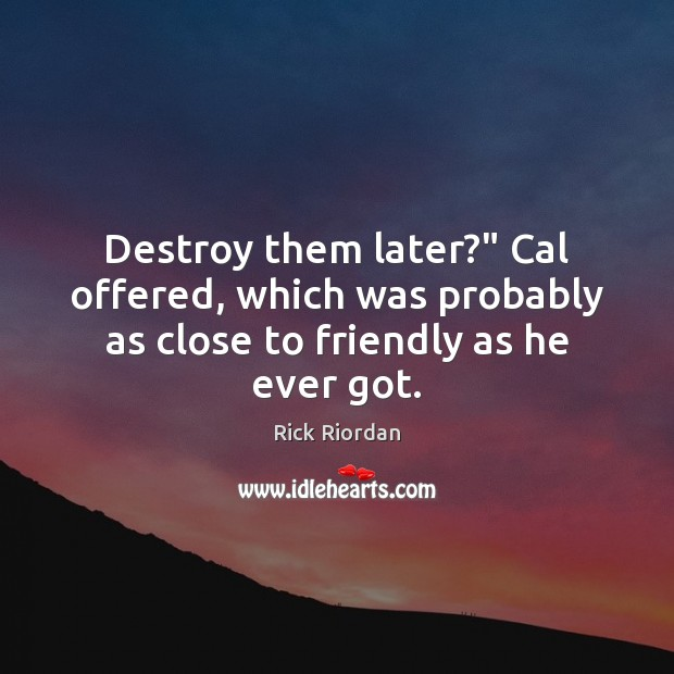 """Destroy them later?"""" Cal offered, which was probably as close to friendly as he ever got. Image"""