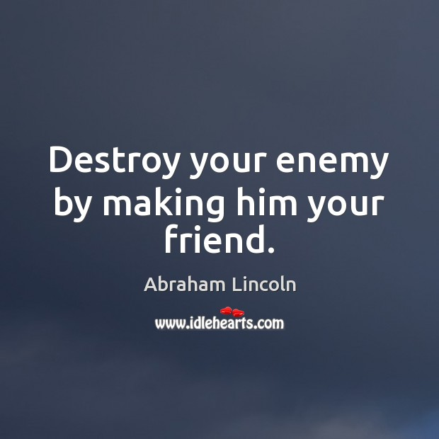 Image, Destroy your enemy by making him your friend.