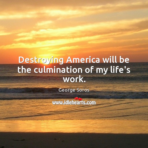 Destroying America will be the culmination of my life's work. George Soros Picture Quote