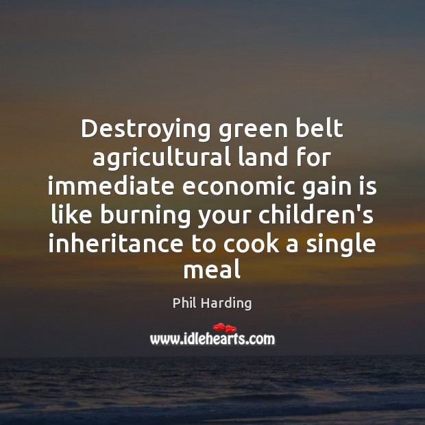 Destroying green belt agricultural land for immediate economic gain is like burning Phil Harding Picture Quote