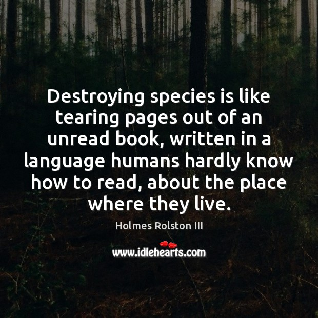 Image, Destroying species is like tearing pages out of an unread book, written
