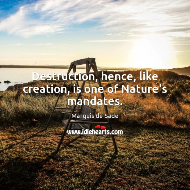 Destruction, hence, like creation, is one of Nature's mandates. Marquis de Sade Picture Quote