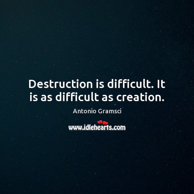 Destruction is difficult. It is as difficult as creation. Image