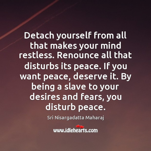Detach yourself from all that makes your mind restless. Renounce all that Sri Nisargadatta Maharaj Picture Quote