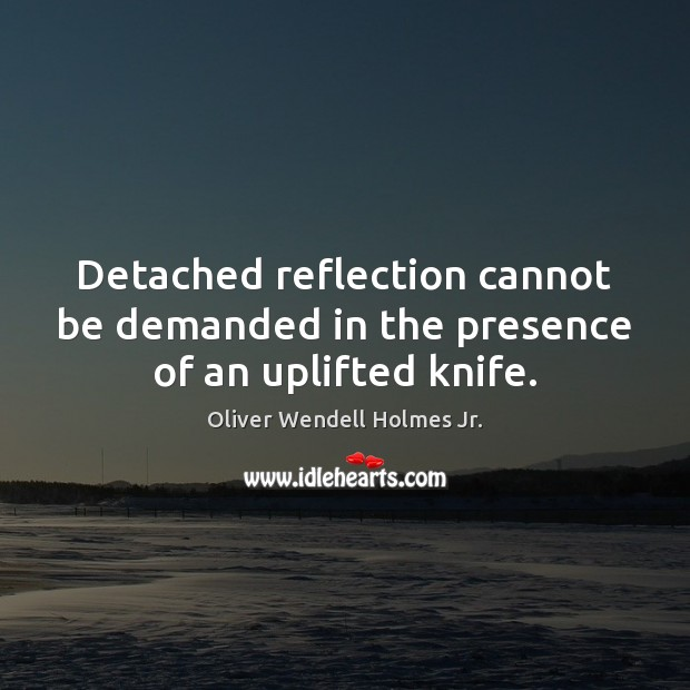 Detached reflection cannot be demanded in the presence of an uplifted knife. Oliver Wendell Holmes Jr. Picture Quote