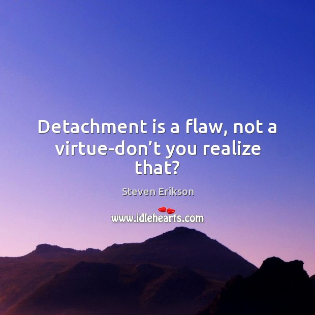 Detachment is a flaw, not a virtue-don't you realize that? Steven Erikson Picture Quote