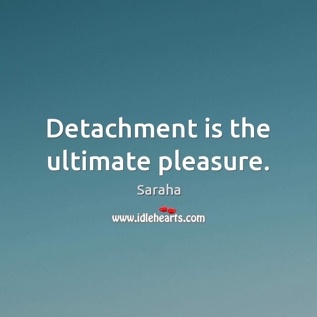 Detachment is the ultimate pleasure. Image