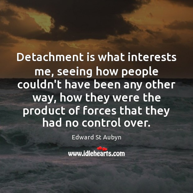 Detachment is what interests me, seeing how people couldn't have been any Edward St Aubyn Picture Quote