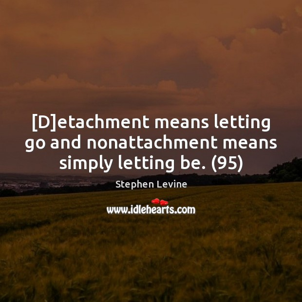 Image, [D]etachment means letting go and nonattachment means simply letting be. (95)