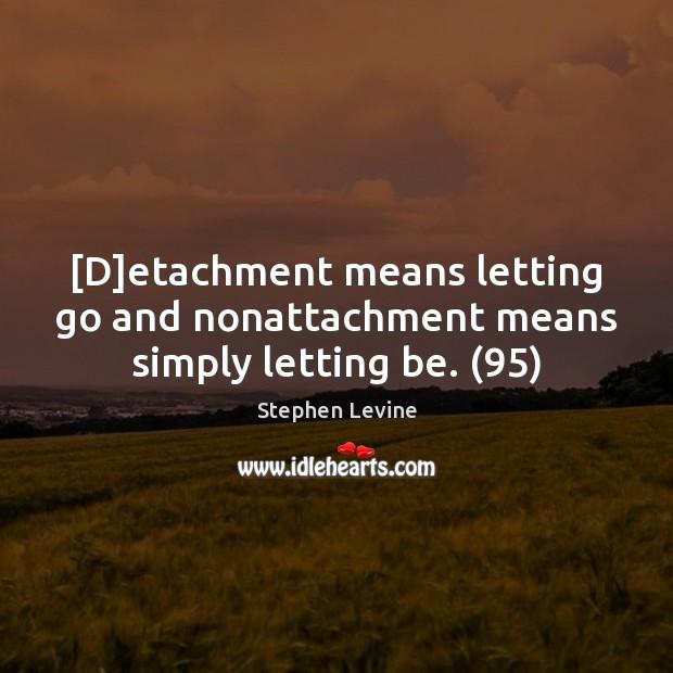 [D]etachment means letting go and nonattachment means simply letting be. (95) Letting Go Quotes Image