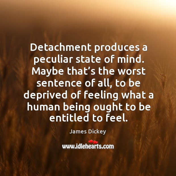 Detachment produces a peculiar state of mind. Maybe that's the worst sentence of all James Dickey Picture Quote
