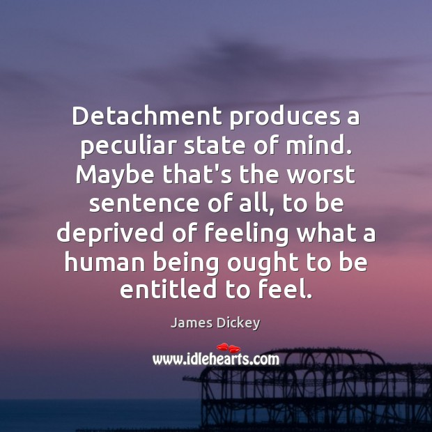 James Dickey Picture Quote image saying: Detachment produces a peculiar state of mind. Maybe that's the worst sentence