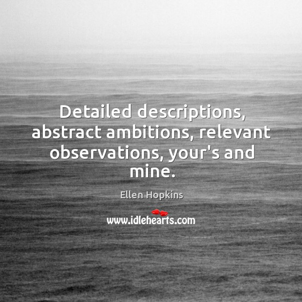 Detailed descriptions, abstract ambitions, relevant observations, your's and mine. Ellen Hopkins Picture Quote