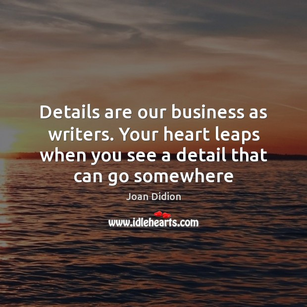 Image, Details are our business as writers. Your heart leaps when you see