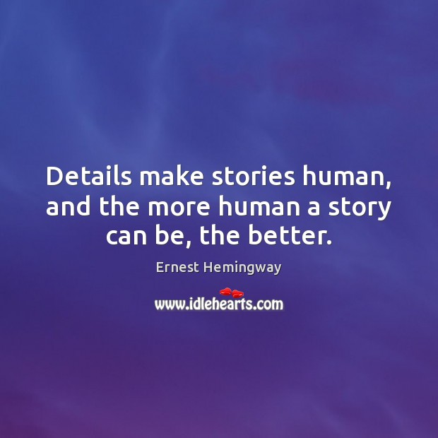 Image, Details make stories human, and the more human a story can be, the better.