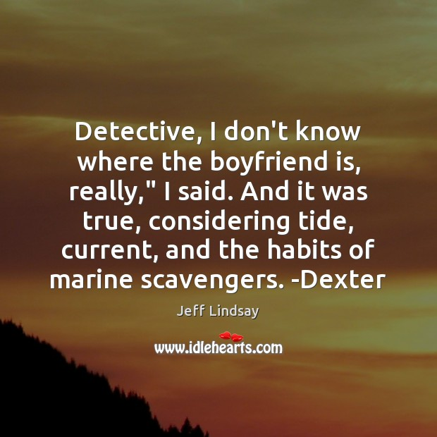 """Detective, I don't know where the boyfriend is, really,"""" I said. And Jeff Lindsay Picture Quote"""