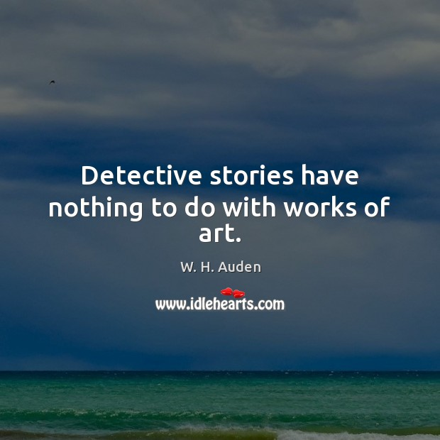Detective stories have nothing to do with works of art. W. H. Auden Picture Quote