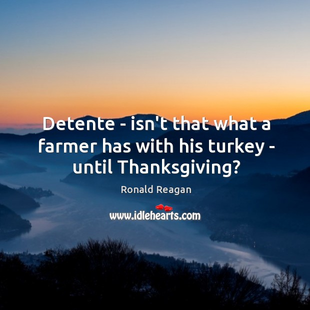 Image, Detente – isn't that what a farmer has with his turkey – until Thanksgiving?
