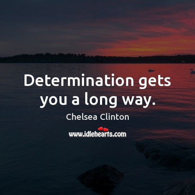 Determination gets you a long way. Chelsea Clinton Picture Quote