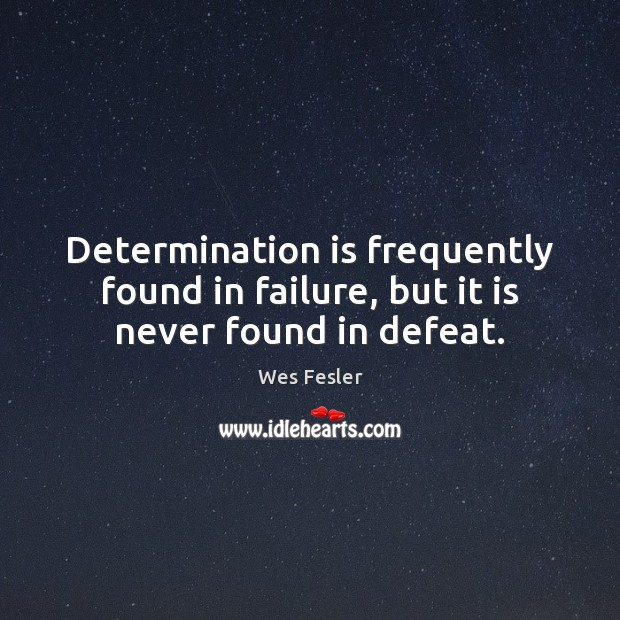 Determination is frequently found in failure, but it is never found in defeat. Wes Fesler Picture Quote