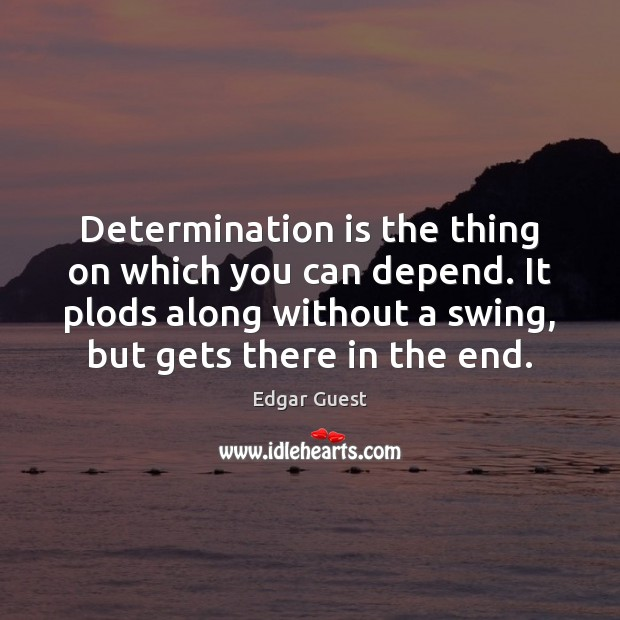 Determination is the thing on which you can depend. It plods along Edgar Guest Picture Quote