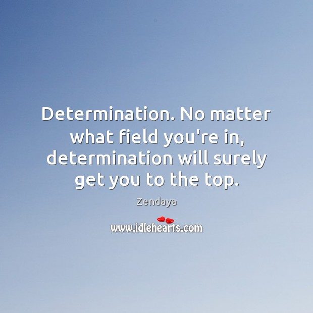 Determination. No matter what field you're in, determination will surely get you Zendaya Picture Quote