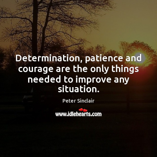 Determination, patience and courage are the only things needed to improve any situation. Determination Quotes Image