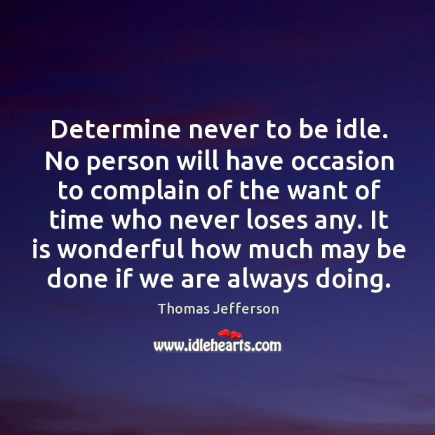 Image, Determine never to be idle. No person will have occasion to complain of the want of time who never loses any.