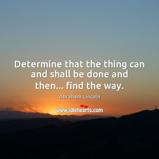 Image, Determine that the thing can and shall be done and then… find the way.